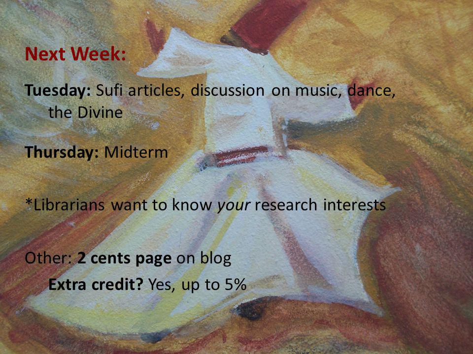 Next Week: Tuesday: Sufi articles, discussion on music, dance, the Divine Thursday: Midterm *Librarians want to know your research interests Other: 2 cents page on blog Extra credit.