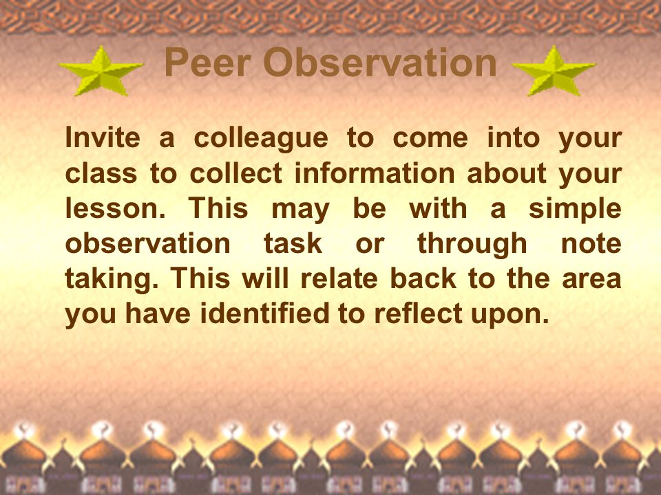 Peer Observation Invite a colleague to come into your class to collect information about your lesson. This may be with a simple observation task or th