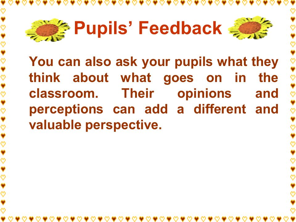 Pupils' Feedback You can also ask your pupils what they think about what goes on in the classroom. Their opinions and perceptions can add a different