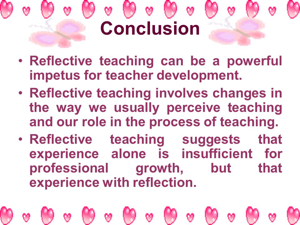 Conclusion Reflective teaching can be a powerful impetus for teacher development.