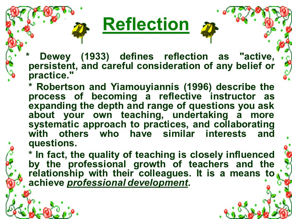 Reflection * Dewey (1933) defines reflection as active, persistent, and careful consideration of any belief or practice. * Robertson and Yiamouyiannis (1996) describe the process of becoming a reflective instructor as expanding the depth and range of questions you ask about your own teaching, undertaking a more systematic approach to practices, and collaborating with others who have similar interests and questions.