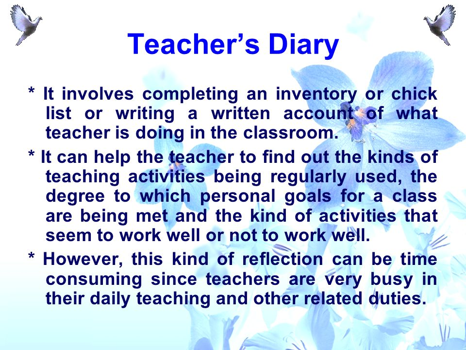 Teacher's Diary * It involves completing an inventory or chick list or writing a written account of what teacher is doing in the classroom. * It can h