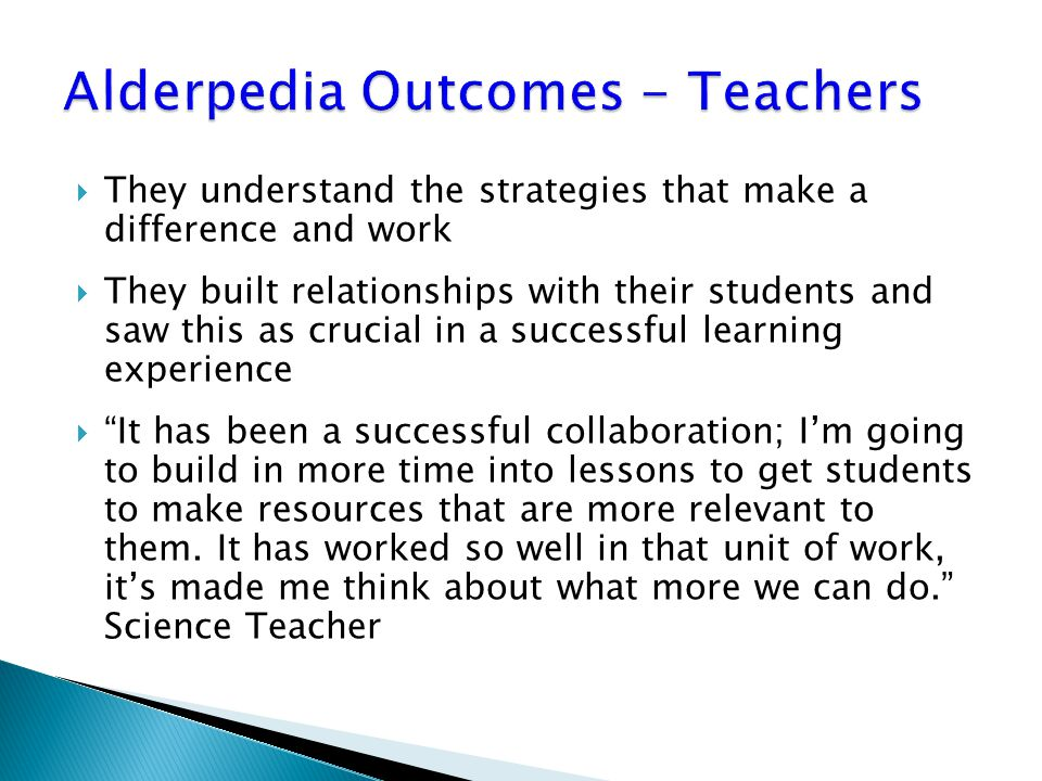  They understand the strategies that make a difference and work  They built relationships with their students and saw this as crucial in a successful learning experience  It has been a successful collaboration; I'm going to build in more time into lessons to get students to make resources that are more relevant to them.