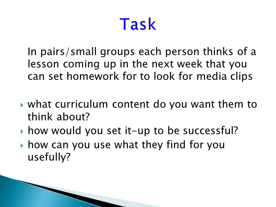 In pairs/small groups each person thinks of a lesson coming up in the next week that you can set homework for to look for media clips  what curriculum content do you want them to think about.