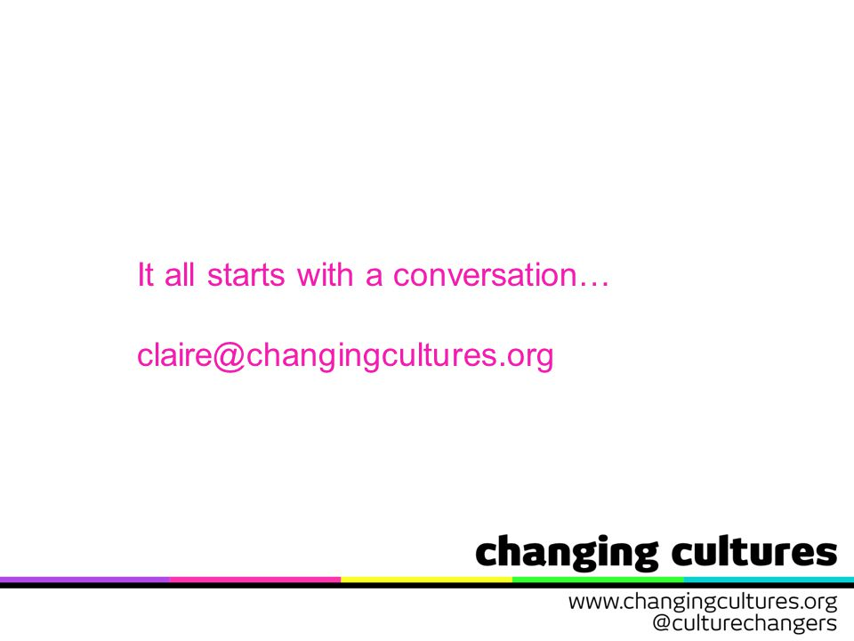 It all starts with a conversation… claire@changingcultures.org