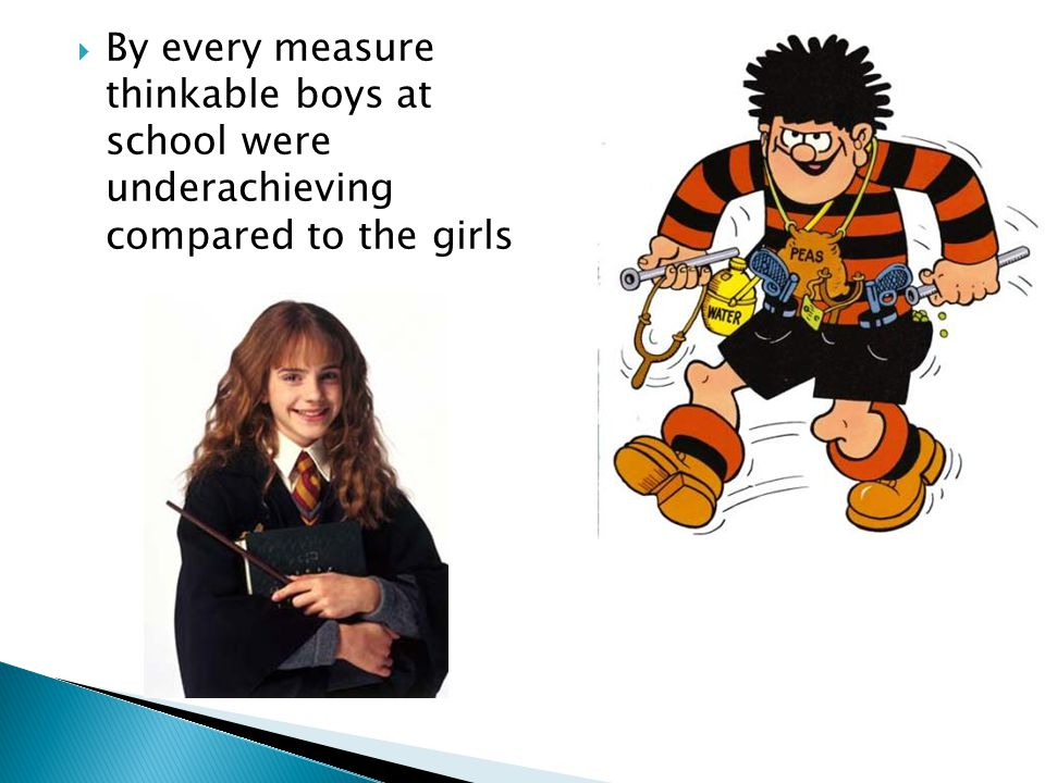  By every measure thinkable boys at school were underachieving compared to the girls