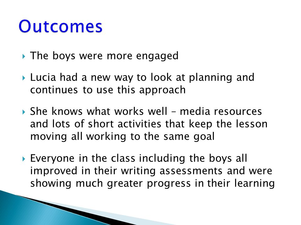 The boys were more engaged  Lucia had a new way to look at planning and continues to use this approach  She knows what works well – media resources and lots of short activities that keep the lesson moving all working to the same goal  Everyone in the class including the boys all improved in their writing assessments and were showing much greater progress in their learning