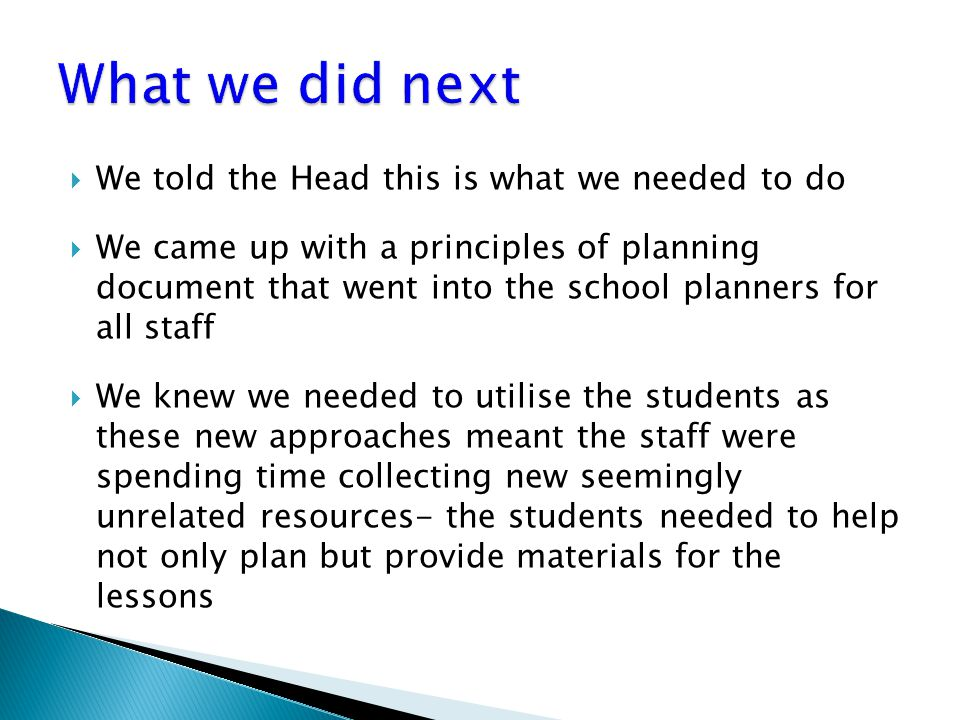  We told the Head this is what we needed to do  We came up with a principles of planning document that went into the school planners for all staff  We knew we needed to utilise the students as these new approaches meant the staff were spending time collecting new seemingly unrelated resources- the students needed to help not only plan but provide materials for the lessons