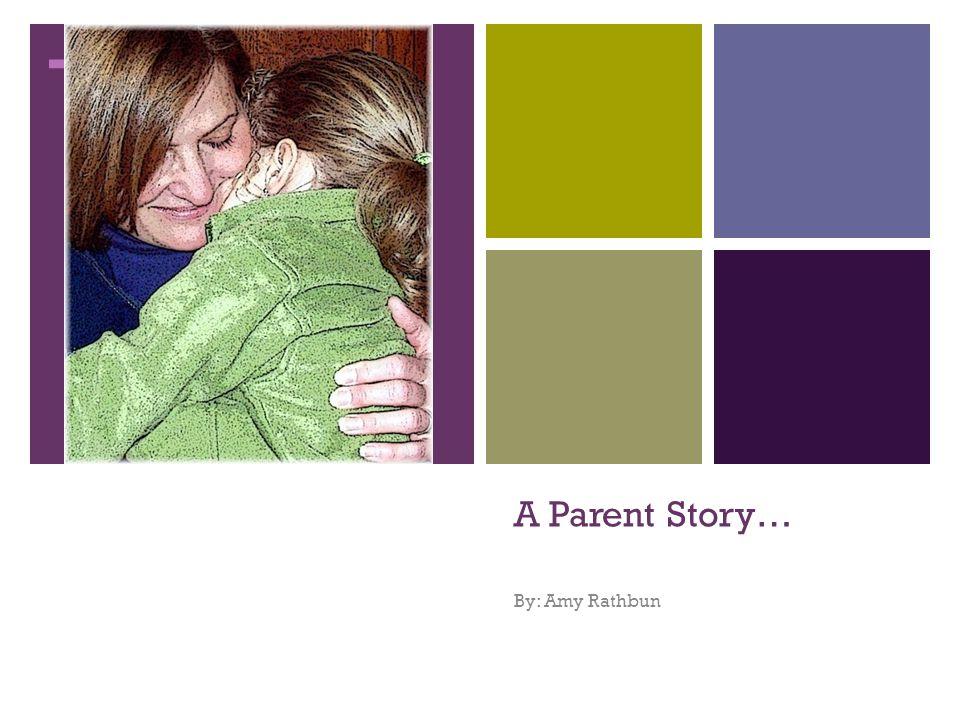 + A Parent Story… By: Amy Rathbun