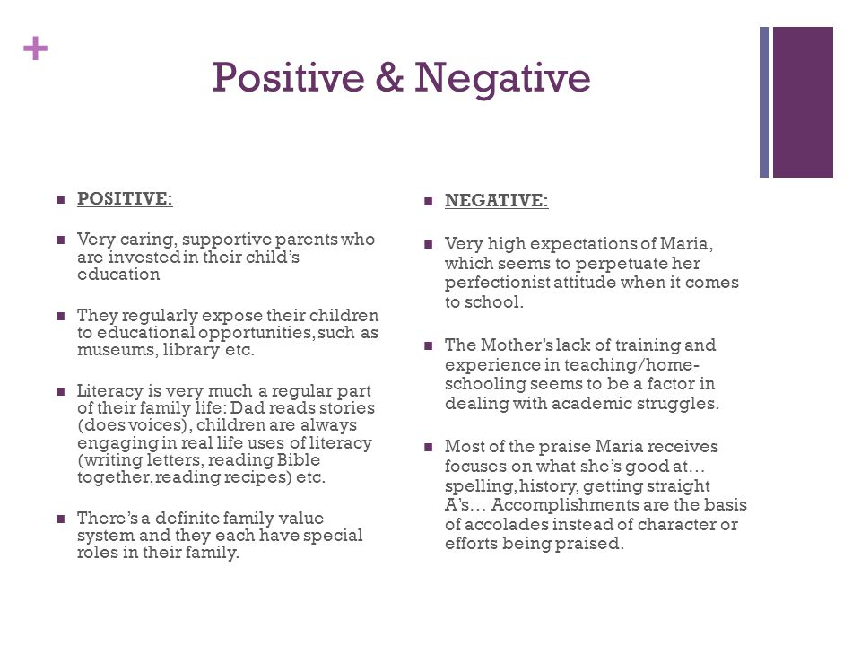 + Positive & Negative POSITIVE: Very caring, supportive parents who are invested in their child's education They regularly expose their children to educational opportunities, such as museums, library etc.