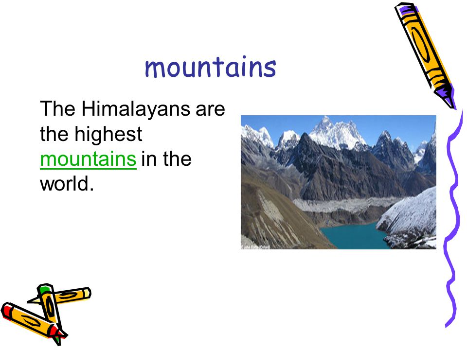 mountains The Himalayans are the highest mountains in the world. mountains