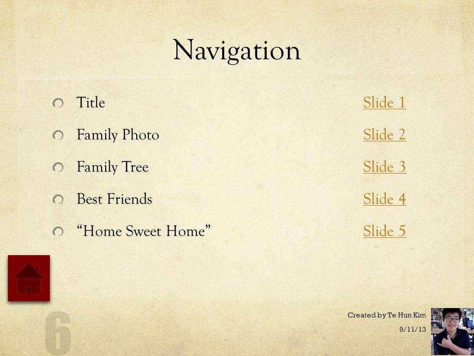 Navigation TitleSlide 1Slide 1 Family PhotoSlide 2Slide 2 Family TreeSlide 3Slide 3 Best FriendsSlide 4Slide 4 Home Sweet Home Slide 5Slide 5 9/11/13 Created by Te Hun Kim 6