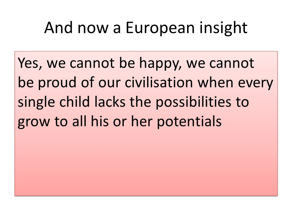 And now a European insight Yes, we cannot be happy, we cannot be proud of our civilisation when every single child lacks the possibilities to grow to all his or her potentials