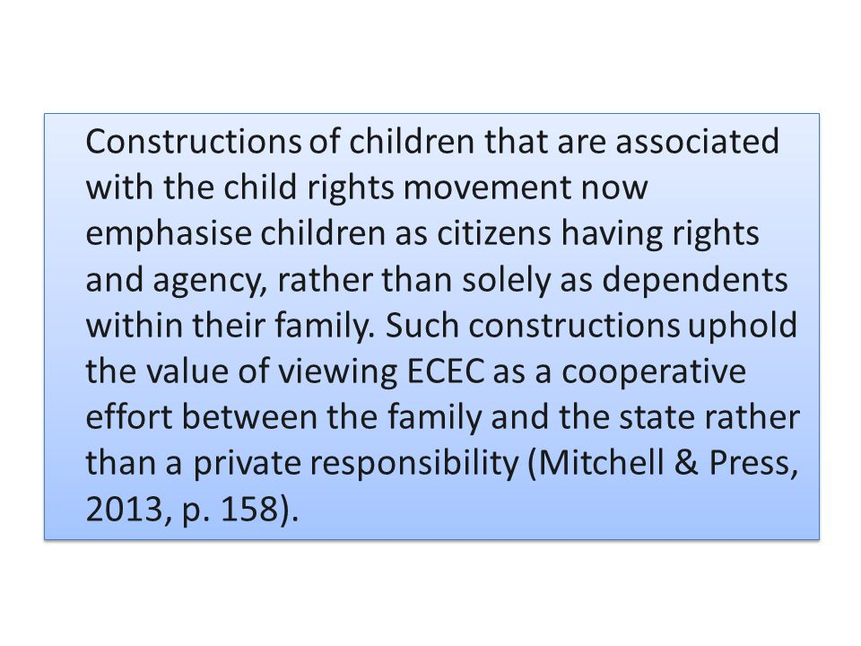 Constructions of children that are associated with the child rights movement now emphasise children as citizens having rights and agency, rather than solely as dependents within their family.