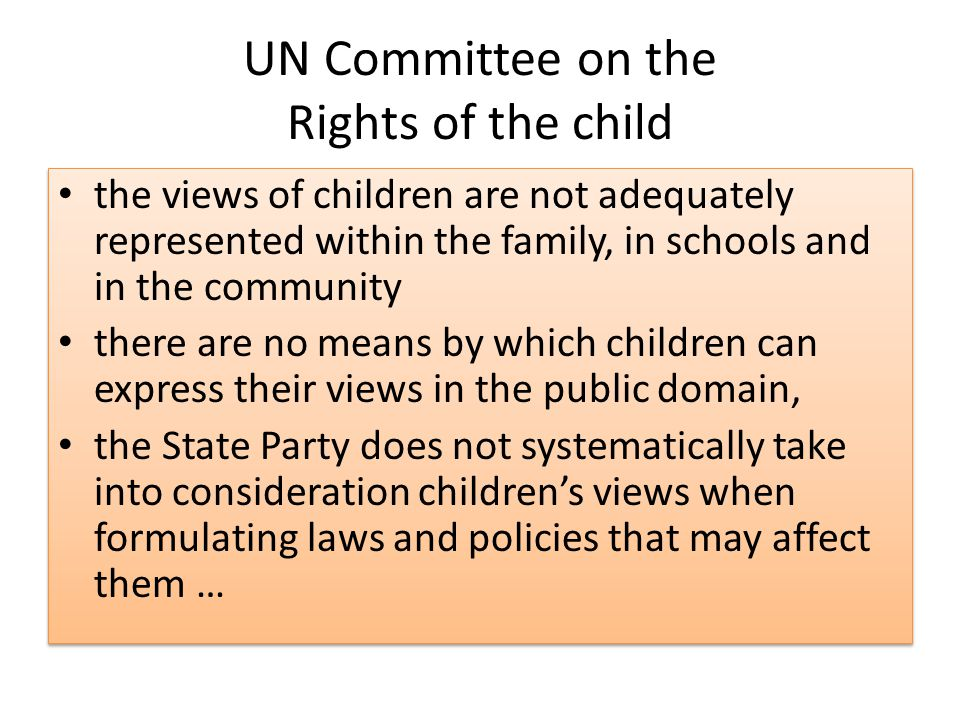 UN Committee on the Rights of the child the views of children are not adequately represented within the family, in schools and in the community there are no means by which children can express their views in the public domain, the State Party does not systematically take into consideration children's views when formulating laws and policies that may affect them … the views of children are not adequately represented within the family, in schools and in the community there are no means by which children can express their views in the public domain, the State Party does not systematically take into consideration children's views when formulating laws and policies that may affect them …