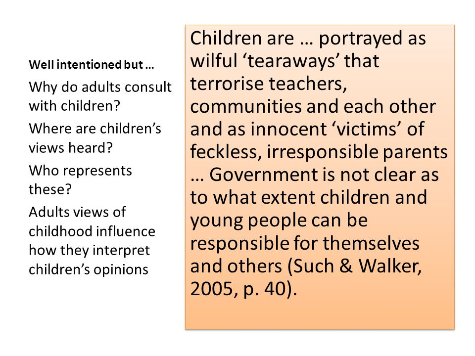 Well intentioned but … Children are … portrayed as wilful 'tearaways' that terrorise teachers, communities and each other and as innocent 'victims' of feckless, irresponsible parents … Government is not clear as to what extent children and young people can be responsible for themselves and others (Such & Walker, 2005, p.
