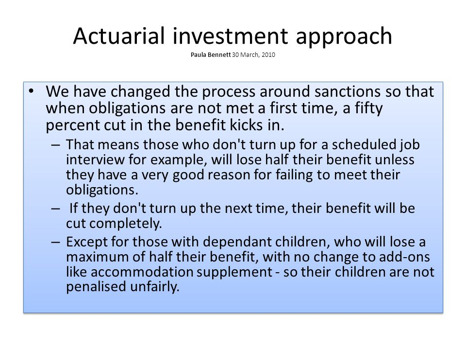 Actuarial investment approach Paula Bennett 30 March, 2010 We have changed the process around sanctions so that when obligations are not met a first time, a fifty percent cut in the benefit kicks in.