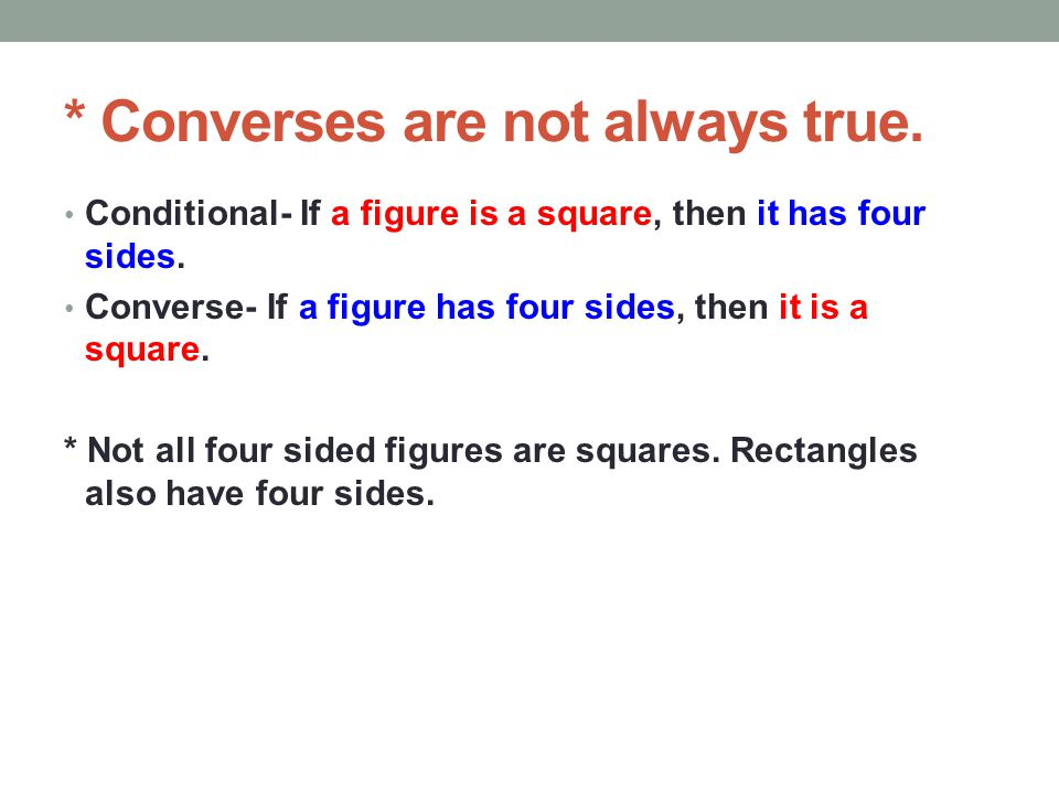 * Converses are not always true. Conditional- If a figure is a square, then it has four sides. Converse- If a figure has four sides, then it is a squa