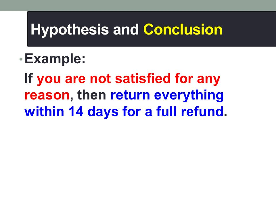 Hypothesis and Conclusion Example: If you are not satisfied for any reason, then return everything within 14 days for a full refund.