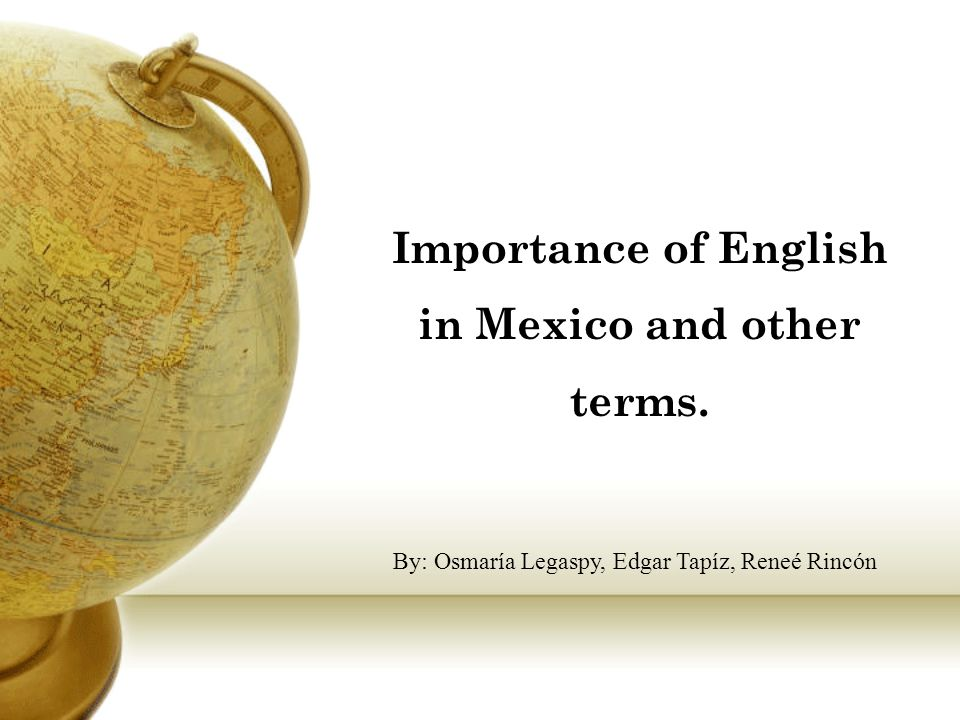 Importance of English in Mexico and other terms. By: Osmaría Legaspy, Edgar Tapíz, Reneé Rincón