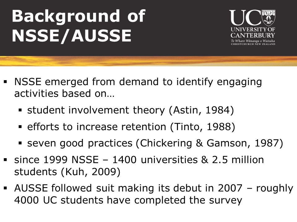 Background of NSSE/AUSSE  NSSE emerged from demand to identify engaging activities based on…  student involvement theory (Astin, 1984)  efforts to increase retention (Tinto, 1988)  seven good practices (Chickering & Gamson, 1987)  since 1999 NSSE – 1400 universities & 2.5 million students (Kuh, 2009)  AUSSE followed suit making its debut in 2007 – roughly 4000 UC students have completed the survey