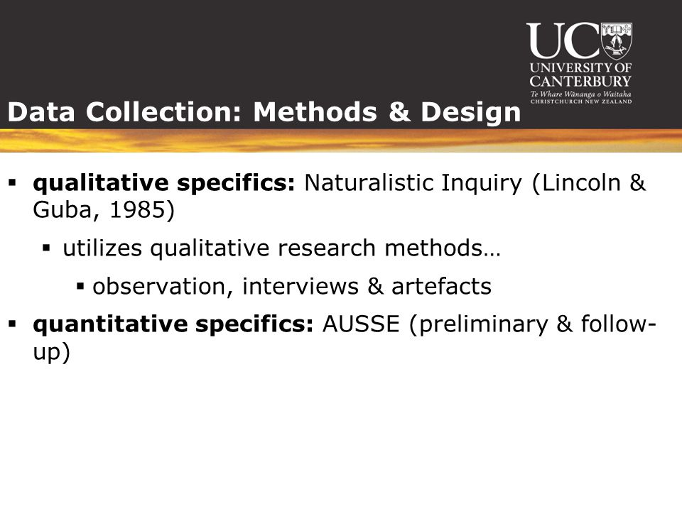 Data Collection: Methods & Design  qualitative specifics: Naturalistic Inquiry (Lincoln & Guba, 1985)  utilizes qualitative research methods…  observation, interviews & artefacts  quantitative specifics: AUSSE (preliminary & follow- up)