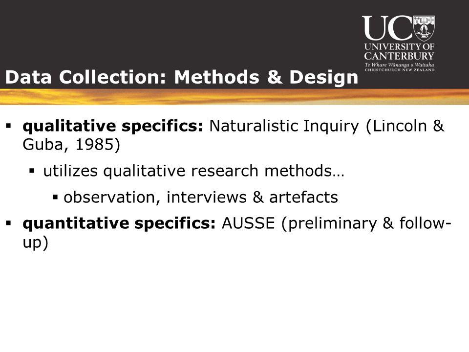 Data Collection: Methods & Design  qualitative specifics: Naturalistic Inquiry (Lincoln & Guba, 1985)  utilizes qualitative research methods…  observation, interviews & artefacts  quantitative specifics: AUSSE (preliminary & follow- up)