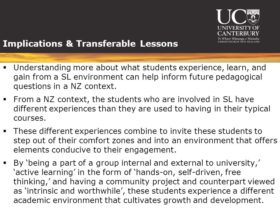 Implications & Transferable Lessons  Understanding more about what students experience, learn, and gain from a SL environment can help inform future pedagogical questions in a NZ context.