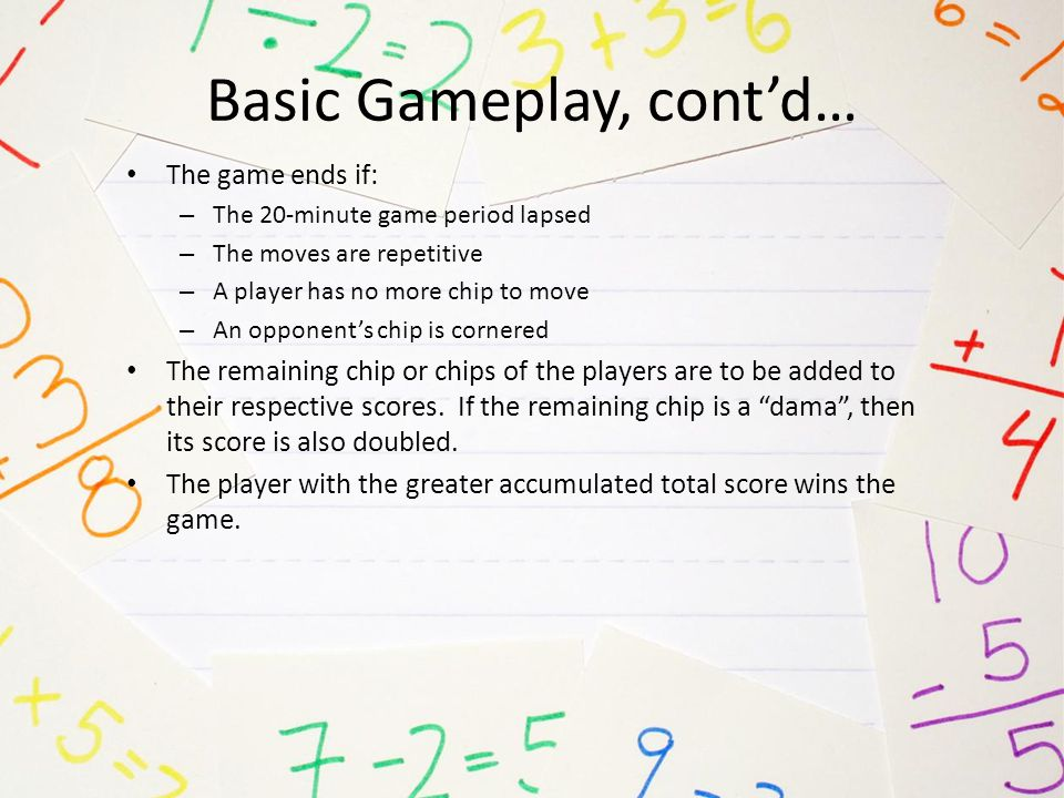 Basic Gameplay, cont'd… The game ends if: – The 20-minute game period lapsed – The moves are repetitive – A player has no more chip to move – An oppon
