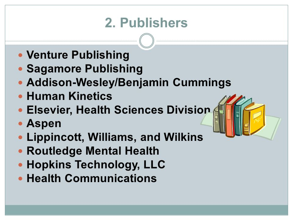 2. Publishers Venture Publishing Sagamore Publishing Addison-Wesley/Benjamin Cummings Human Kinetics Elsevier, Health Sciences Division Aspen Lippinco