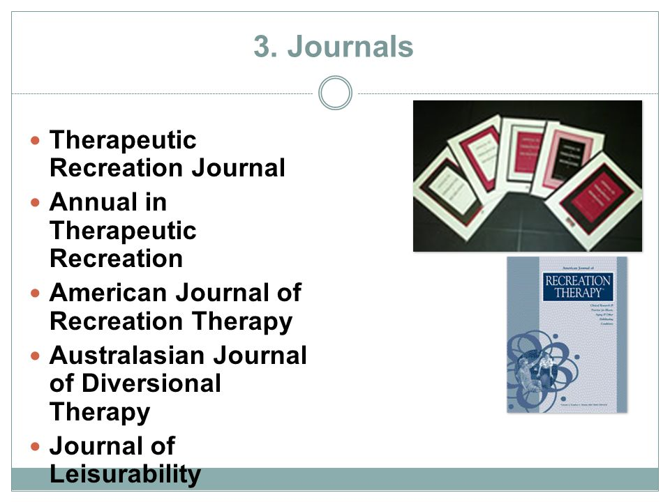 3. Journals Therapeutic Recreation Journal Annual in Therapeutic Recreation American Journal of Recreation Therapy Australasian Journal of Diversional