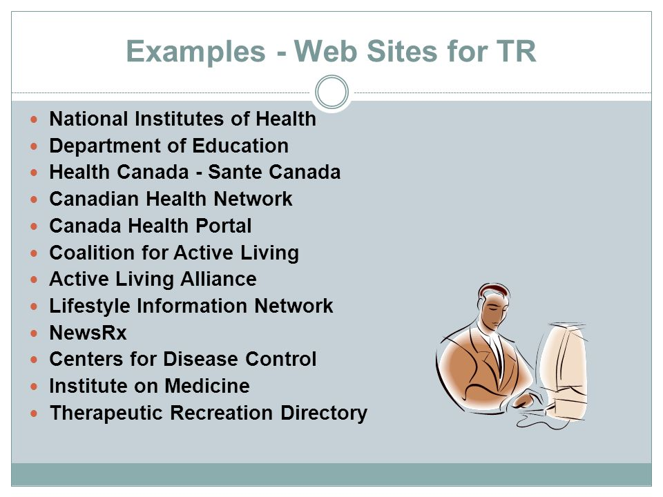 Examples - Web Sites for TR National Institutes of Health Department of Education Health Canada - Sante Canada Canadian Health Network Canada Health P