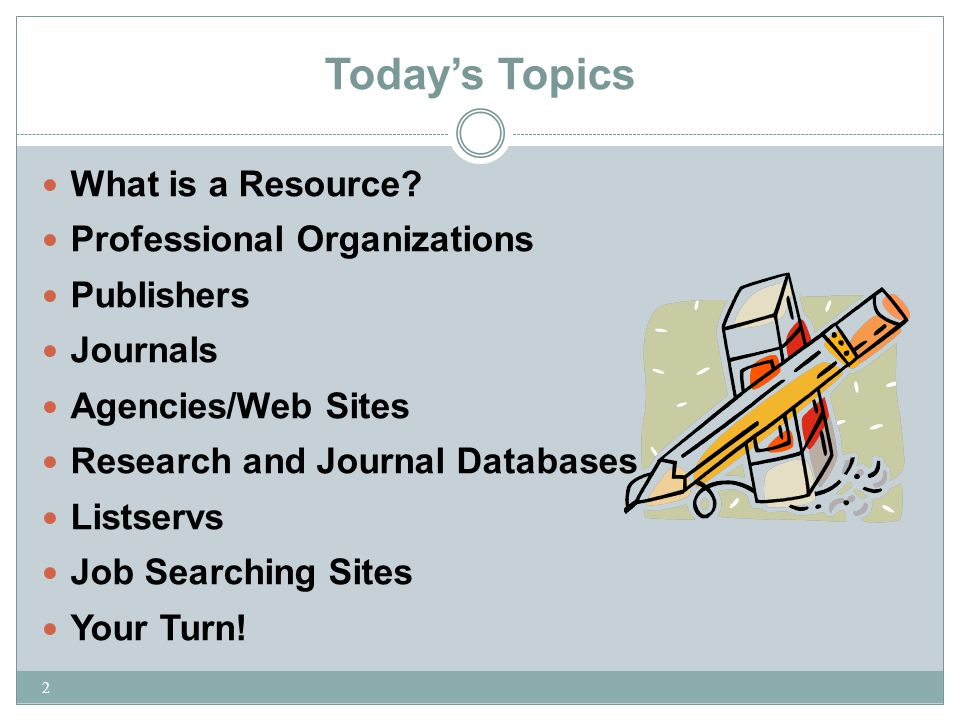Today's Topics 2 What is a Resource? Professional Organizations Publishers Journals Agencies/Web Sites Research and Journal Databases Listservs Job Se