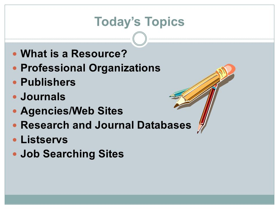 Today's Topics What is a Resource? Professional Organizations Publishers Journals Agencies/Web Sites Research and Journal Databases Listservs Job Sear