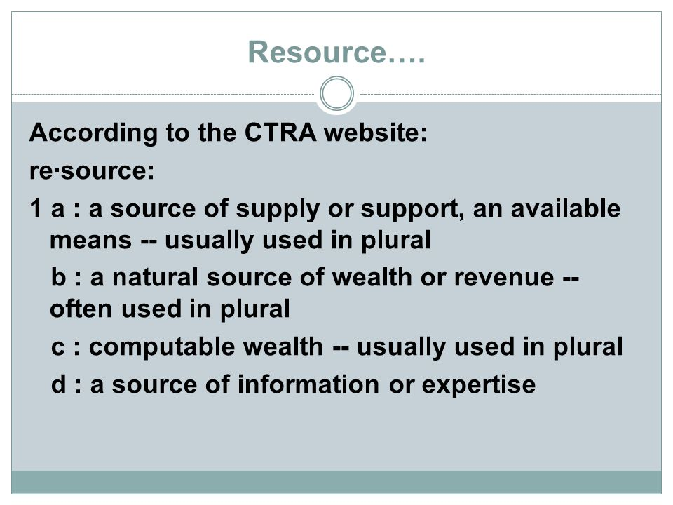 Resource…. According to the CTRA website: re·source: 1 a : a source of supply or support, an available means -- usually used in plural b : a natural s