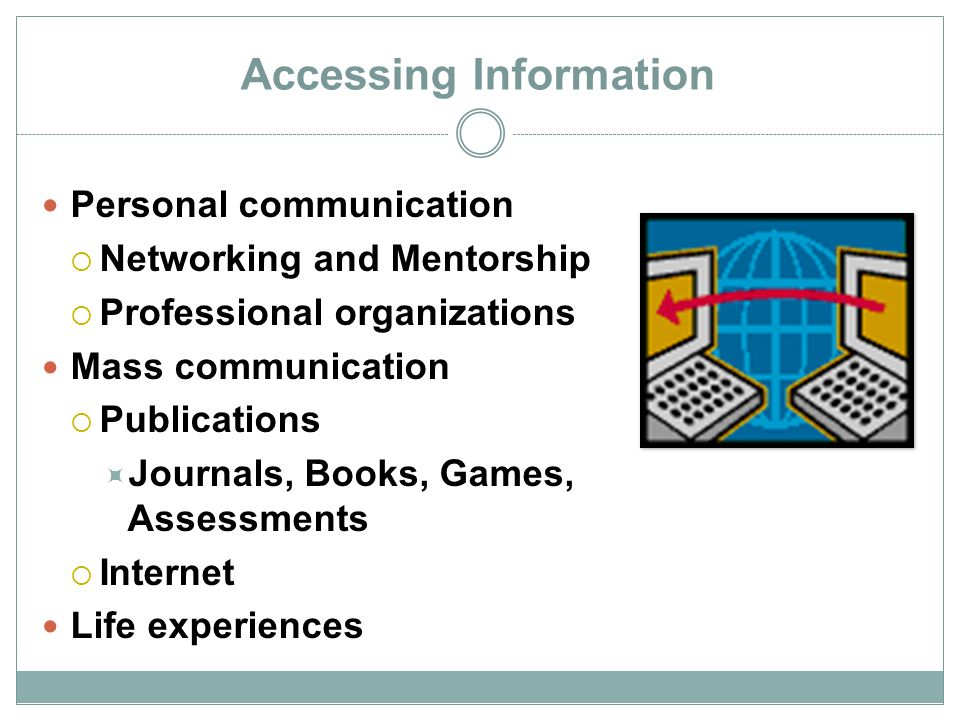 Accessing Information Personal communication  Networking and Mentorship  Professional organizations Mass communication  Publications  Journals, Bo