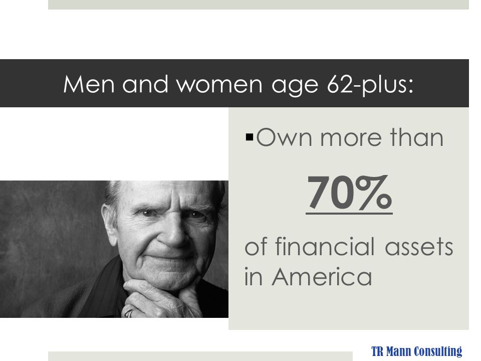 Men and women age 62-plus:  Own more than 70% of financial assets in America TR Mann Consulting