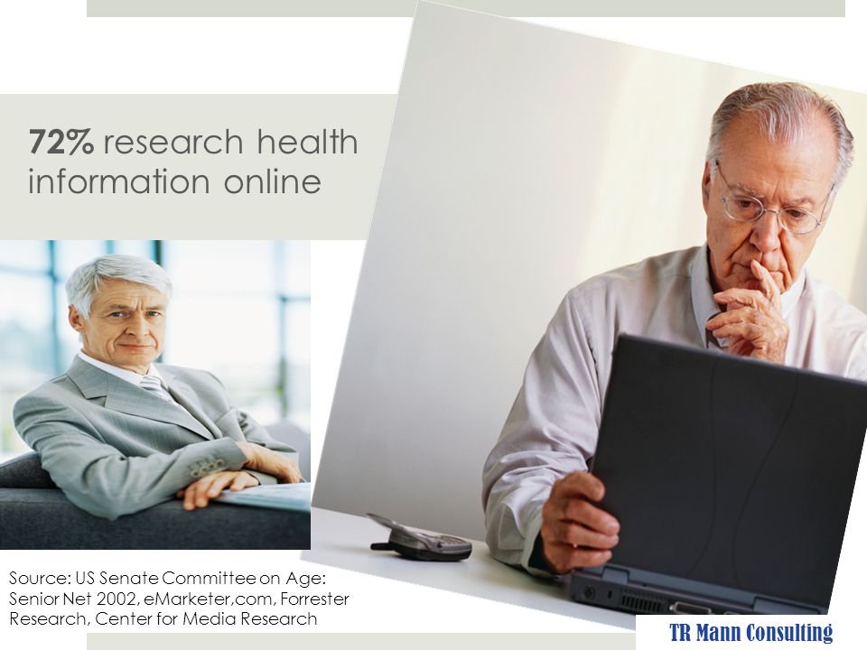 72% research health information online Source: US Senate Committee on Age: Senior Net 2002, eMarketer,com, Forrester Research, Center for Media Research TR Mann Consulting