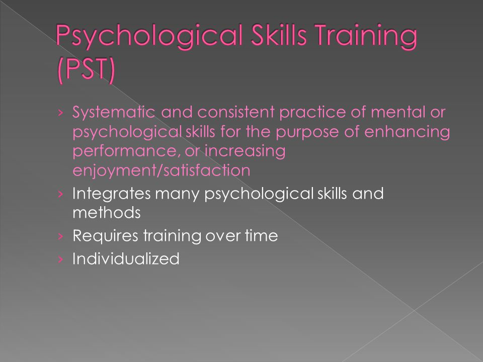 › Systematic and consistent practice of mental or psychological skills for the purpose of enhancing performance, or increasing enjoyment/satisfaction