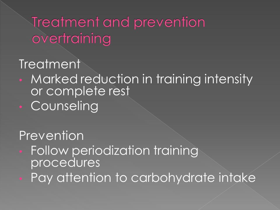 Treatment Marked reduction in training intensity or complete rest Counseling Prevention Follow periodization training procedures Pay attention to carb