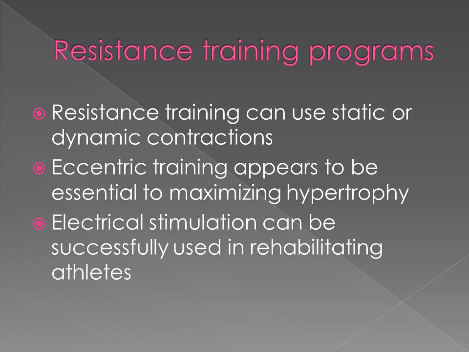  Resistance training can use static or dynamic contractions  Eccentric training appears to be essential to maximizing hypertrophy  Electrical stimu