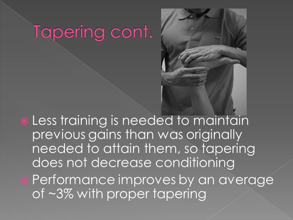  Less training is needed to maintain previous gains than was originally needed to attain them, so tapering does not decrease conditioning  Performan