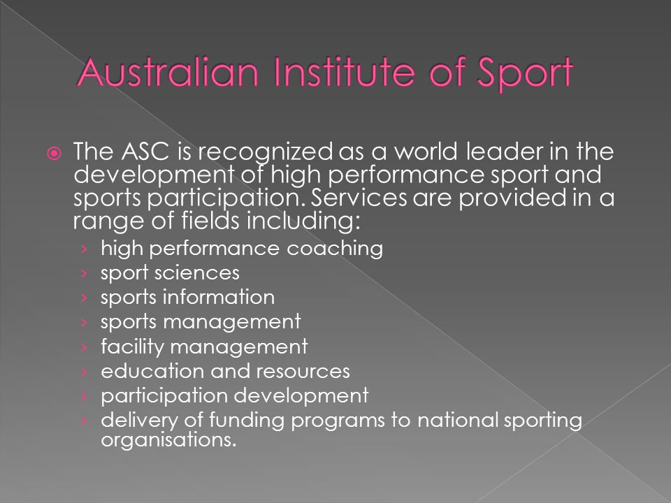  The ASC is recognized as a world leader in the development of high performance sport and sports participation. Services are provided in a range of f
