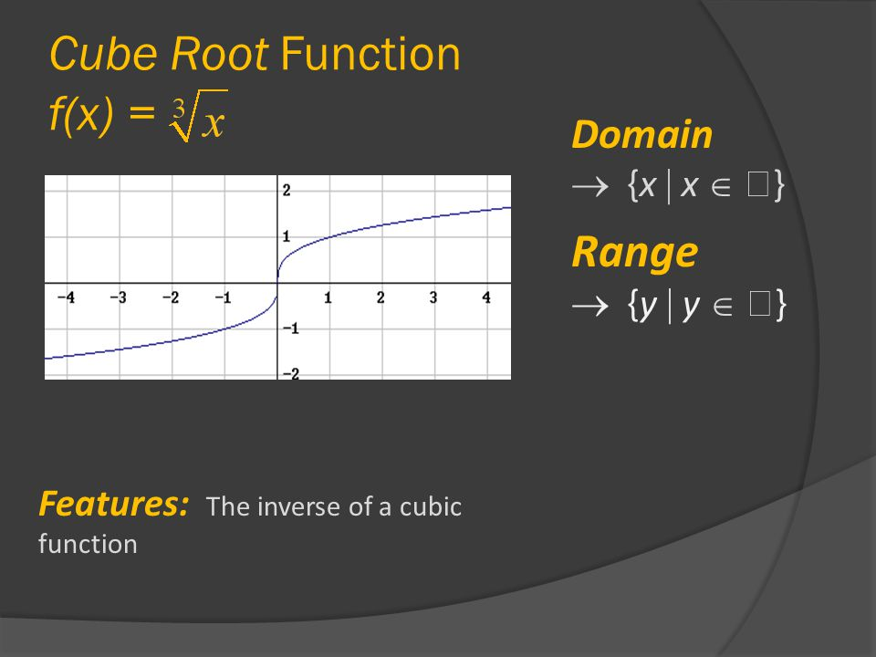 Cube Root Function f(x) = Domain  {x  x   } Range  {y  y   } Features: The inverse of a cubic function