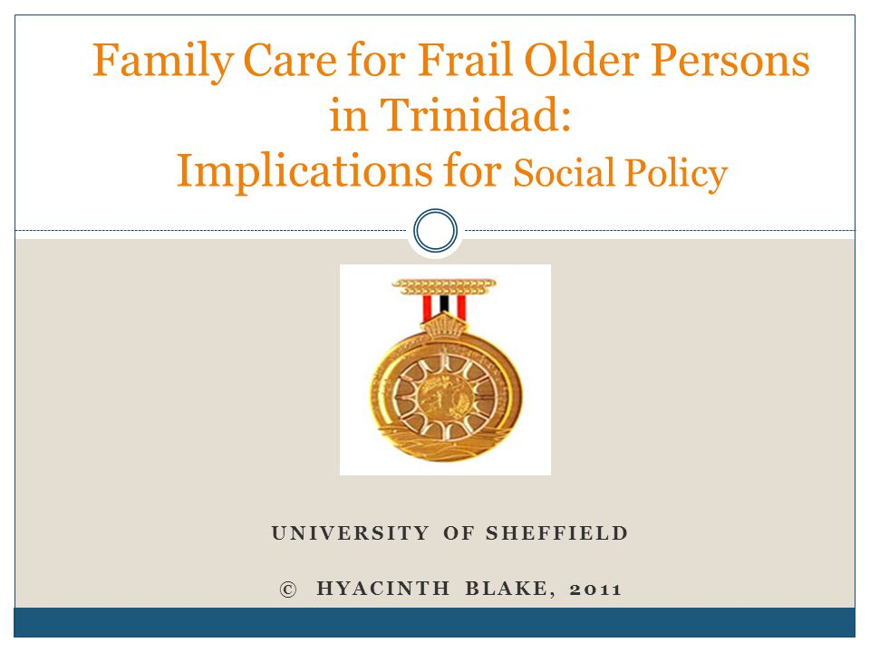 UNIVERSITY OF SHEFFIELD © HYACINTH BLAKE, 2011 Family Care for Frail Older Persons in Trinidad: Implications for Social Policy