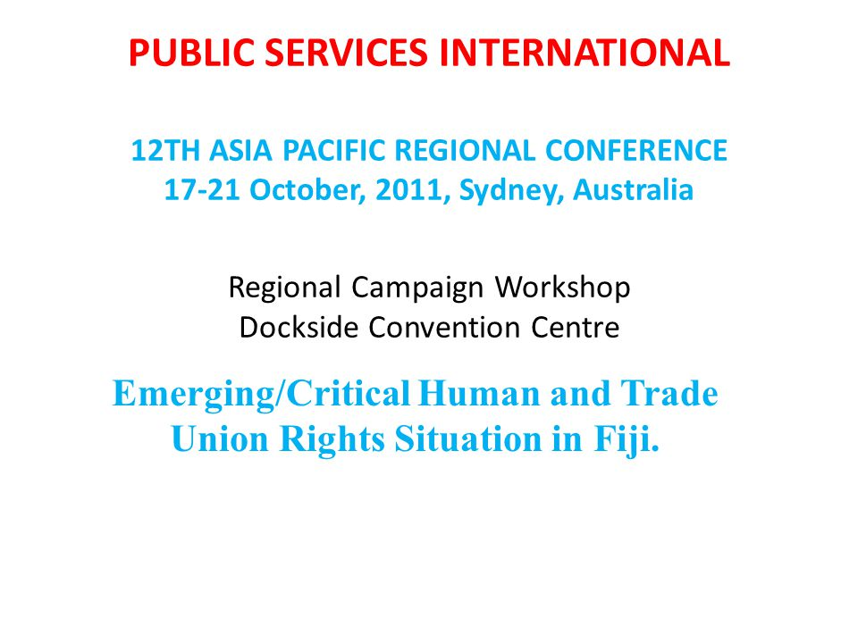 PUBLIC SERVICES INTERNATIONAL 12TH ASIA PACIFIC REGIONAL CONFERENCE October, 2011, Sydney, Australia Regional Campaign Workshop Dockside Convention Centre Emerging/Critical Human and Trade Union Rights Situation in Fiji.