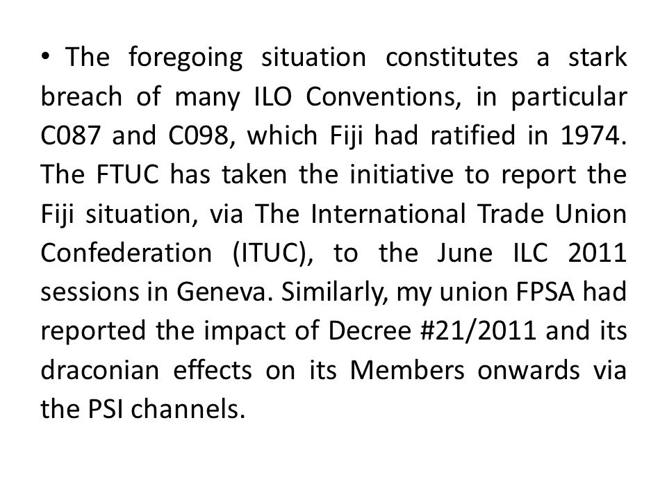 The foregoing situation constitutes a stark breach of many ILO Conventions, in particular C087 and C098, which Fiji had ratified in 1974.