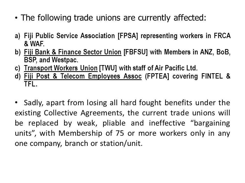 The following trade unions are currently affected: a) Fiji Public Service Association [FPSA] representing workers in FRCA & WAF.