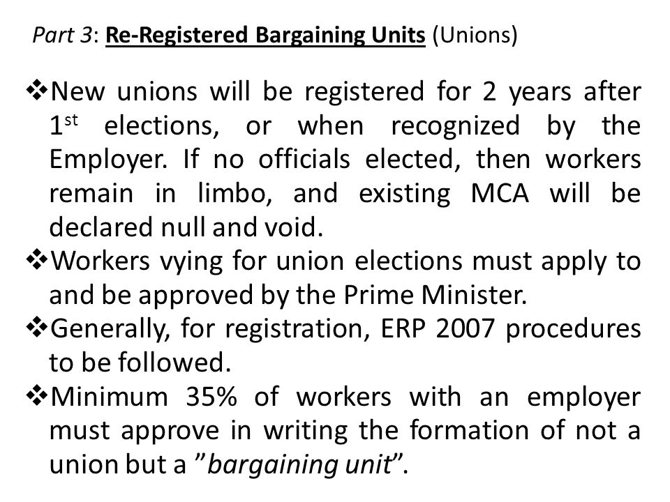 Part 3: Re-Registered Bargaining Units (Unions)  New unions will be registered for 2 years after 1 st elections, or when recognized by the Employer.