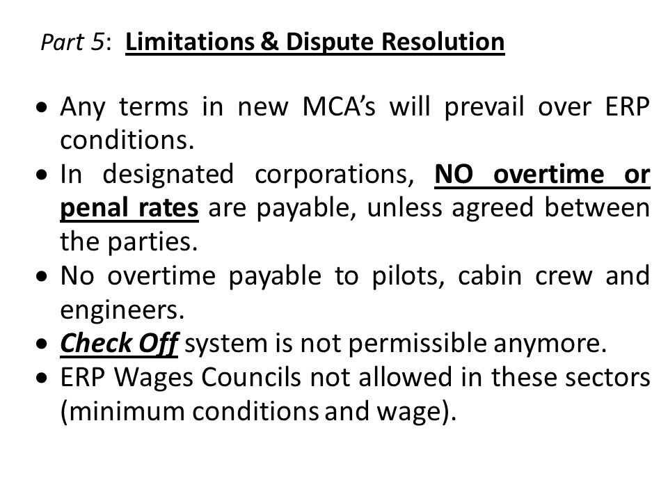 Par t 5: Limitations & Dispute Resolution  Any terms in new MCA's will prevail over ERP conditions.  In designated corporations, NO overtime or pena